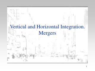 Vertical and Horizontal Integration. Mergers