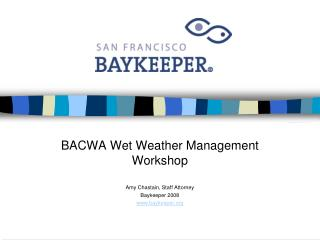 BACWA Wet Weather Management Workshop Amy Chastain, Staff Attorney Baykeeper 2008