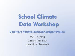School Climate  Data Workshop Delaware Positive Behavior Support Project May  12, 2014