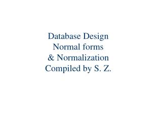 Database Design Normal forms & Normalization Compiled by S. Z.