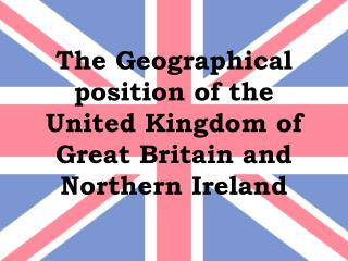 The Geographical position of the United Kingdom of Great Britain and Northern Ireland