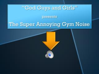 """God Guys and Girls""  presents The Super Annoying Gym Noise"
