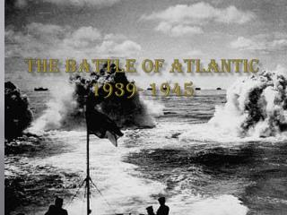The Battle of Atlantic 1939- 1945