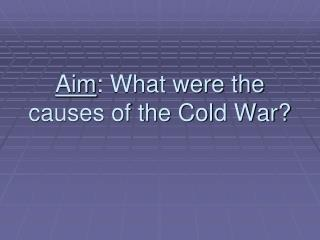 Aim : What were the causes of the Cold War?