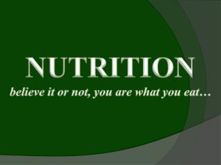 NUTRITION believe it or not, you are what you eat…