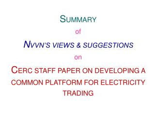 S UMMARY of N VVN'S VIEWS & SUGGESTIONS on C ERC STAFF PAPER ON DEVELOPING A COMMON PLATFORM FOR ELECTRICITY TRADING