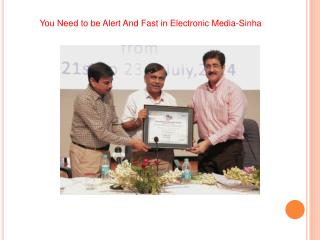You Need to be Alert And Fast in Electronic Media-Sinha