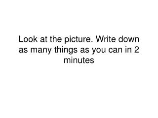 Look at the picture. Write down as many things as you can in 2 minutes