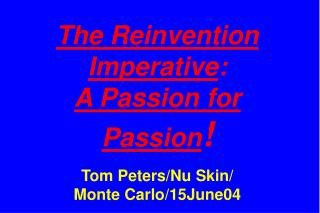 The Reinvention Imperative : A Passion for Passion ! Tom Peters/Nu Skin/ Monte Carlo/15June04