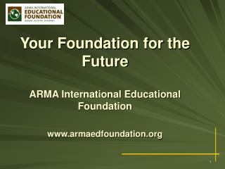 Your Foundation for the Future ARMA International Educational Foundation armaedfoundation
