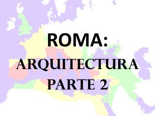 ROMA: ARQUITECTURA Parte 2