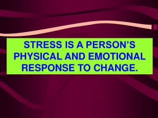 STRESS IS A PERSON'S PHYSICAL AND EMOTIONAL RESPONSE TO CHANGE.