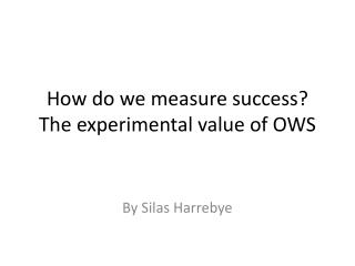 How do we measure success? The experimental value of OWS