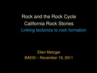 Rock and the Rock Cycle  California Rock Stories Linking tectonics to rock formation Ellen Metzger