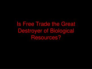 Is Free Trade the Great Destroyer of Biological Resources?