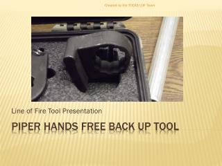Piper Hands Free Back up tool