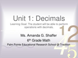 Unit 1: Decimals Learning Goal: The student will be able to perform operations with decimals.