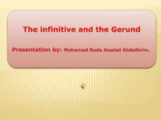 The infinitive and the Gerund Presentation by:  Mohamed  Reda Aoulad Abdelkrim .