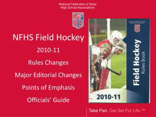 NFHS Field Hockey 2010-11 Rules Changes Major Editorial Changes Points of Emphasis Officials  Guide