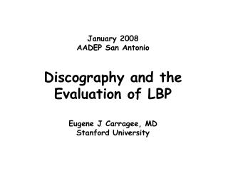 January 2008 AADEP San Antonio Discography and the Evaluation of LBP Eugene J Carragee, MD Stanford University