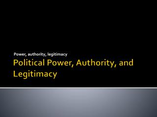 Political  Power, Authority, and Legitimacy