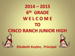 2014 – 2015   6 th    GRADE W E L C O M E TO  CINCO RANCH JUNIOR HIGH