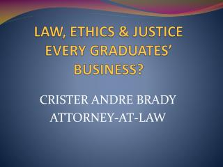 LAW, ETHICS & JUSTICE EVERY GRADUATES' BUSINESS?