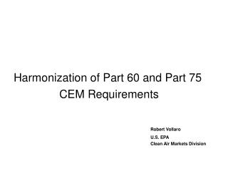 Harmonization of Part 60 and Part 75 			CEM Requirements Robert Vollaro 							U.S. EPA 							Clean Air Markets Divisio