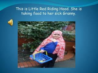 This is Little Red Riding Hood. She is taking food to her sick Granny.