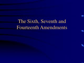 The Sixth, Seventh and Fourteenth Amendments