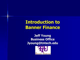 Introduction to Banner Finance Jeff Young Business Office Jyoung@tntech