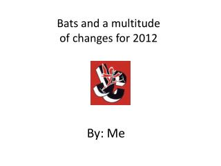 Bats and a multitude  of changes for 2012