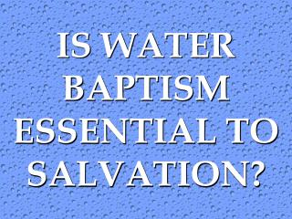 IS WATER BAPTISM ESSENTIAL TO SALVATION?