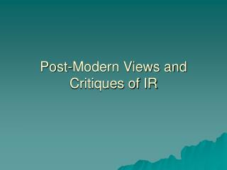 Post-Modern Views and Critiques of IR