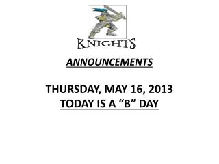 "ANNOUNCEMENTS  THURSDAY, MAY 16, 2013 TODAY IS A ""B"" DAY"