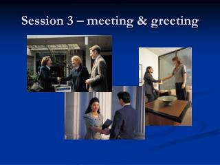 Session 3 – meeting & greeting