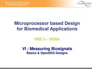 Microprocessor based Design for Biomedical Applications MBE 3 – MDBA VI : Measuring Biosignals Basics & OpenEEG Desi