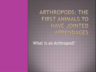 Arthropods: The first Animals to have Jointed Appendages