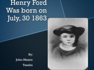 Henry Ford Was born on July, 30 1863