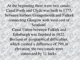 At the beginning there were two canals: Canal Forth and Clyde was built in 1777,