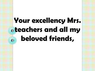 Your  excellency  Mrs. teachers and all my beloved friends,