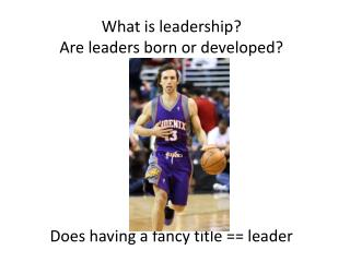 What is leadership? Are leaders born or developed? Does having a fancy title == leader