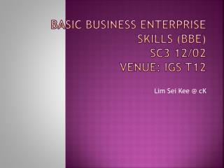 BASIC BUSINESS ENTERPRISE SKILLS (BBE) SC3 12/02 Venue: IGS  T12