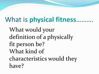 What is  physical fitness ……….