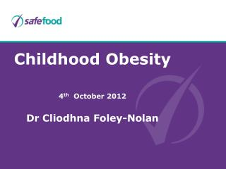 Childhood  Obesity 4 th October 2012 Dr Cliodhna Foley-Nolan