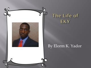 The Life of EKY