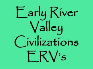 Early River Valley Civilizations ERV's