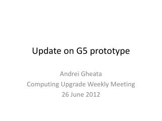 U pdate on G5 prototype