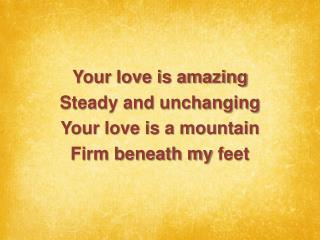 Your love is amazing Steady and unchanging Your love is a mountain Firm beneath my  feet