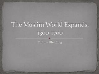 The Muslim World Expands, 1300-1700